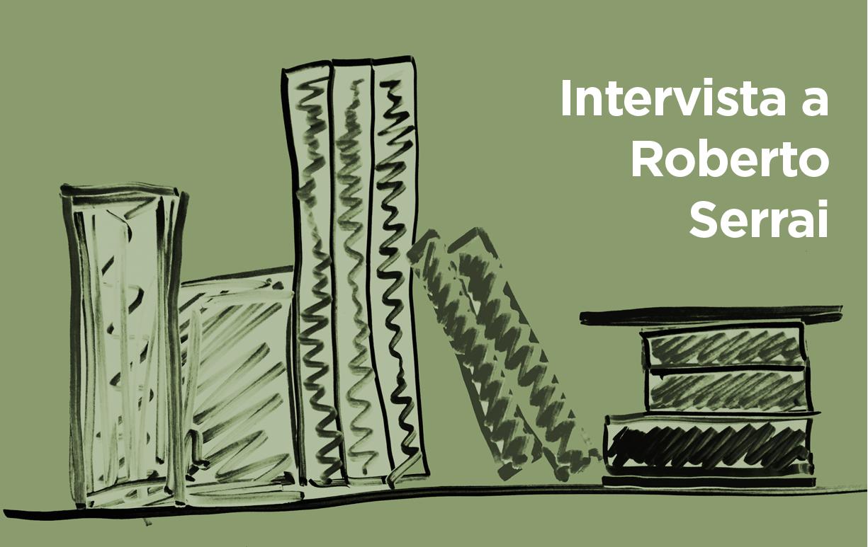 «Bisogna leggere di tutto e di continuo», conversazione con Roberto Serrai